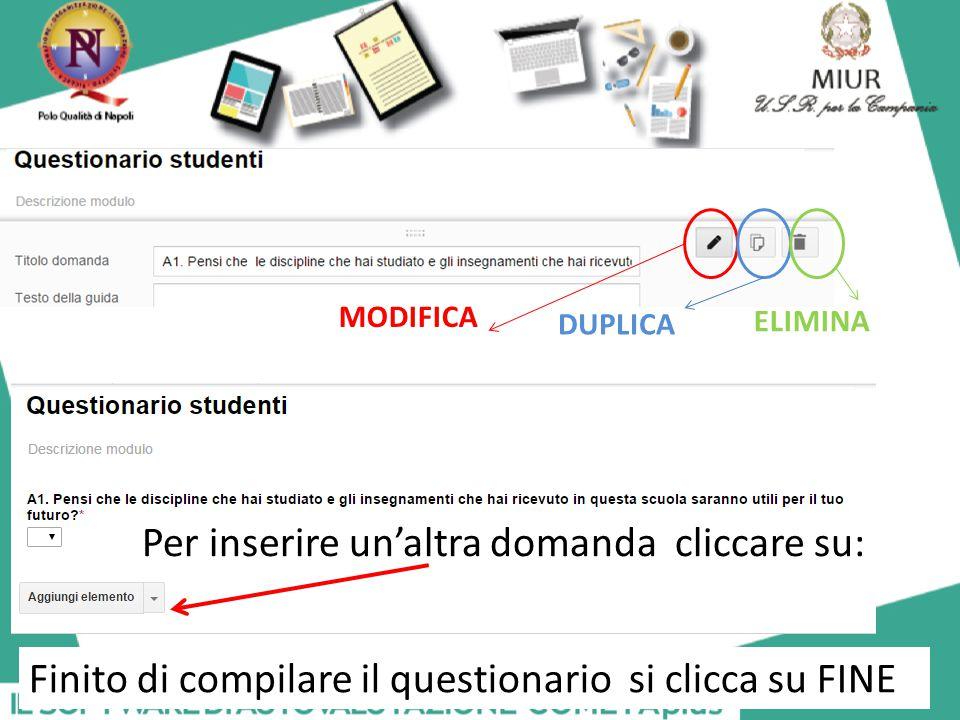 Per inserire un'altra domanda cliccare su: MODIFICA DUPLICA ELIMINA Finito di compilare il questionario si clicca su FINE