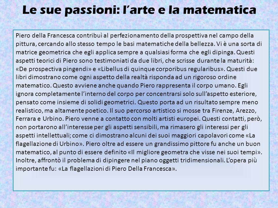 Le sue passioni: l'arte e la matematica Piero della Francesca contribuì al perfezionamento della prospettiva nel campo della pittura, cercando allo stesso tempo le basi matematiche della bellezza.