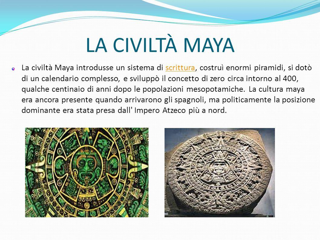 LA CIVILTÀ MAYA La civiltà Maya introdusse un sistema di scrittura, costruì enormi piramidi, si dotò di un calendario complesso, e sviluppò il concett