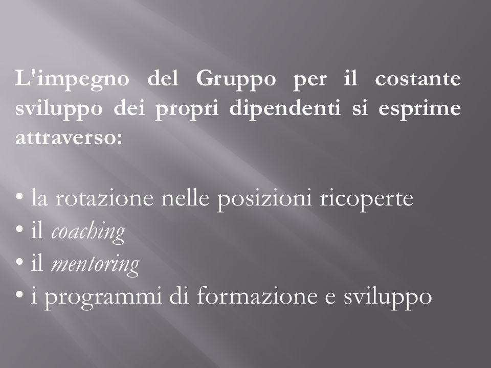 L'impegno del Gruppo per il costante sviluppo dei propri dipendenti si esprime attraverso: la rotazione nelle posizioni ricoperte il coaching il mento
