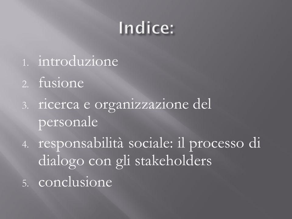 1. introduzione 2. fusione 3. ricerca e organizzazione del personale 4. responsabilità sociale: il processo di dialogo con gli stakeholders 5. conclus