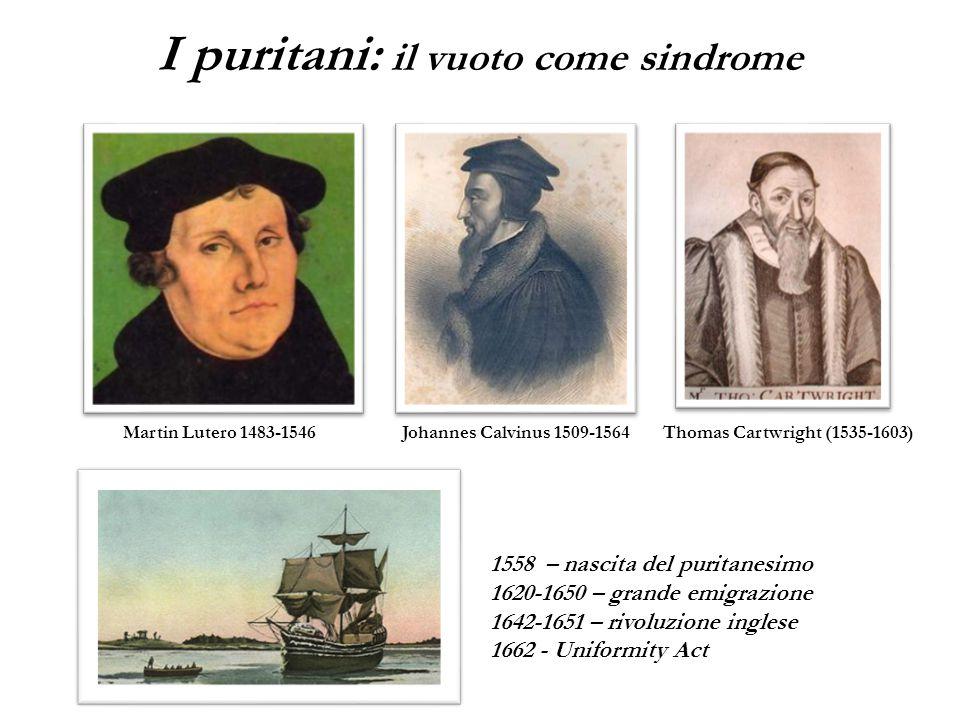 Martin Lutero 1483-1546Johannes Calvinus 1509-1564Thomas Cartwright (1535-1603) 1558 – nascita del puritanesimo 1620-1650 – grande emigrazione 1642-1651 – rivoluzione inglese 1662 - Uniformity Act I puritani: il vuoto come sindrome