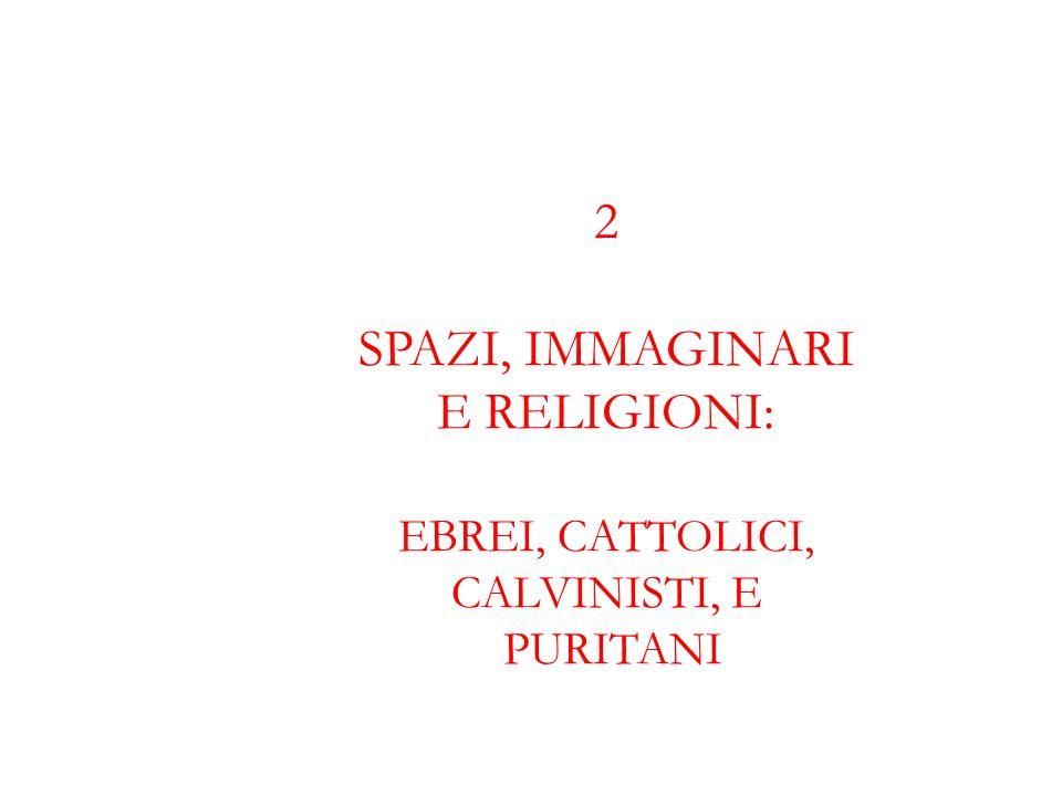 2 SPAZI, IMMAGINARI E RELIGIONI: EBREI, CATTOLICI, CALVINISTI, E PURITANI