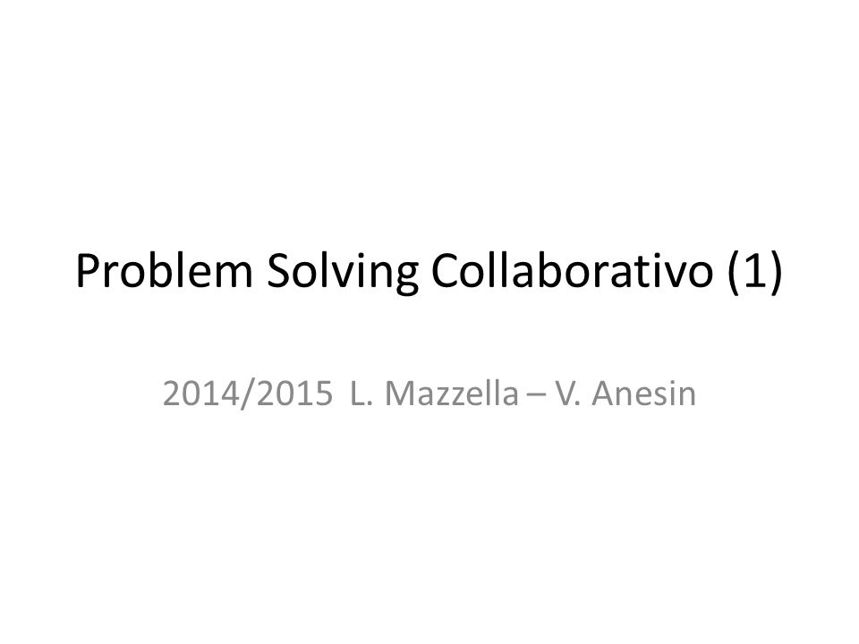 Problem Solving Collaborativo (1) 2014/2015 L. Mazzella – V. Anesin