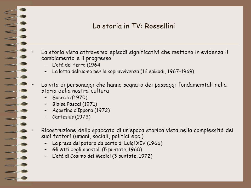 La storia in TV: Rossellini La storia vista attraverso episodi significativi che mettono in evidenza il cambiamento e il progresso –L'età del ferro (1964 –La lotta dell'uomo per la sopravvivenza (12 episodi, 1967-1969) La vita di personaggi che hanno segnato dei passaggi fondamemtali nella storia della nostra cultura –Socrate (1970) –Blaise Pascal (1971) –Agostino d'Ippona (1972) –Cartesius (1973) Ricostruzione dello spaccato di un'epoca storica vista nella complessità dei suoi fattori (umani, sociali, politici ecc.) –La presa del potere da parte di Luigi XIV (1966) –Gli Atti degli apostoli (5 puntate, 1968) –L'età di Cosimo dei Medici (3 puntate, 1972)