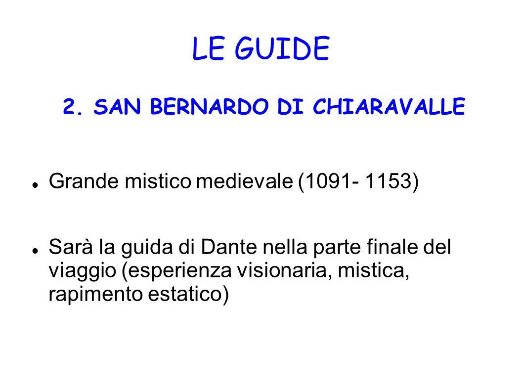 LE GUIDE 2. SAN BERNARDO DI CHIARAVALLE Grande mistico medievale (1091- 1153) Sarà la guida di Dante nella parte finale del viaggio (esperienza vision