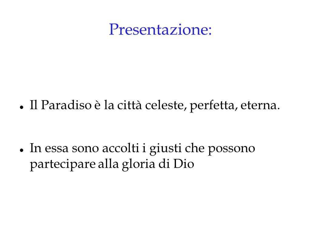 Presentazione: Il Paradiso è la città celeste, perfetta, eterna. In essa sono accolti i giusti che possono partecipare alla gloria di Dio