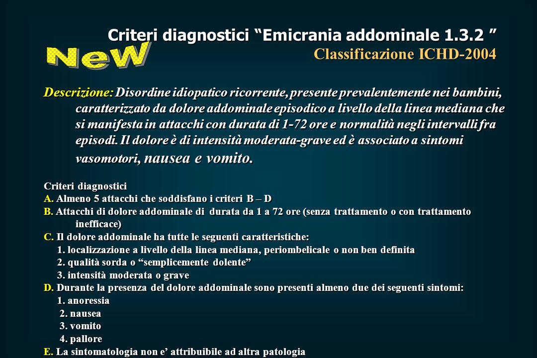 Criteri diagnostici Emicrania addominale 1.3.2 Classificazione ICHD-2004 Descrizione: Disordine idiopatico ricorrente, presente prevalentemente nei bambini, caratterizzato da dolore addominale episodico a livello della linea mediana che si manifesta in attacchi con durata di 1-72 ore e normalità negli intervalli fra episodi.