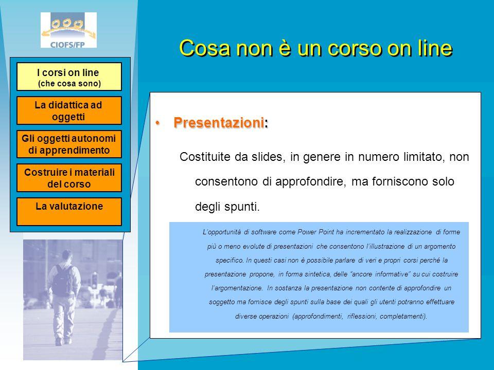Cosa non è un corso on line Presentazioni:Presentazioni: Costituite da slides, in genere in numero limitato, non consentono di approfondire, ma fornis