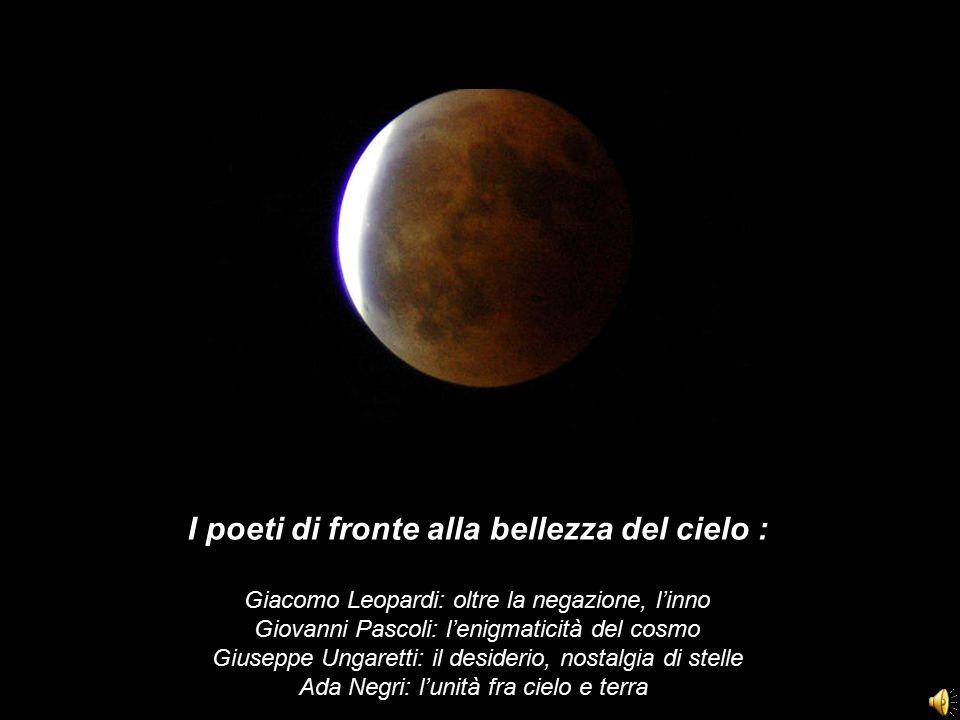 I poeti di fronte alla bellezza del cielo : Giacomo Leopardi: oltre la negazione, l'inno Giovanni Pascoli: l'enigmaticità del cosmo Giuseppe Ungaretti