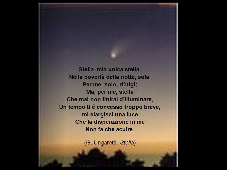 Stella, mia unica stella, Nella povertà della notte, sola, Per me, solo, rifulgi; Ma, per me, stella Che mai non finirai d'illuminare, Un tempo ti è c