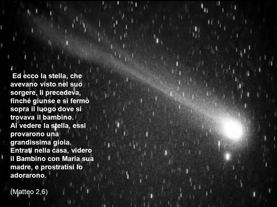 . Ed ecco la stella, che avevano visto nel suo sorgere, li precedeva, finché giunse e si fermò sopra il luogo dove si trovava il bambino. Al vedere la