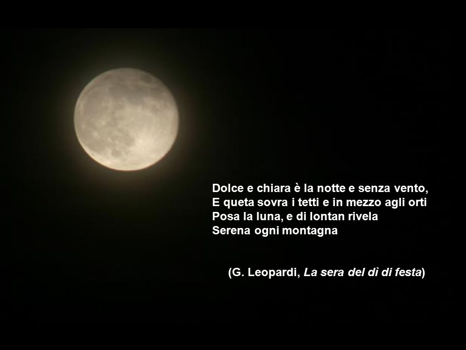 Dolce e chiara è la notte e senza vento, E queta sovra i tetti e in mezzo agli orti Posa la luna, e di lontan rivela Serena ogni montagna (G. Leopardi