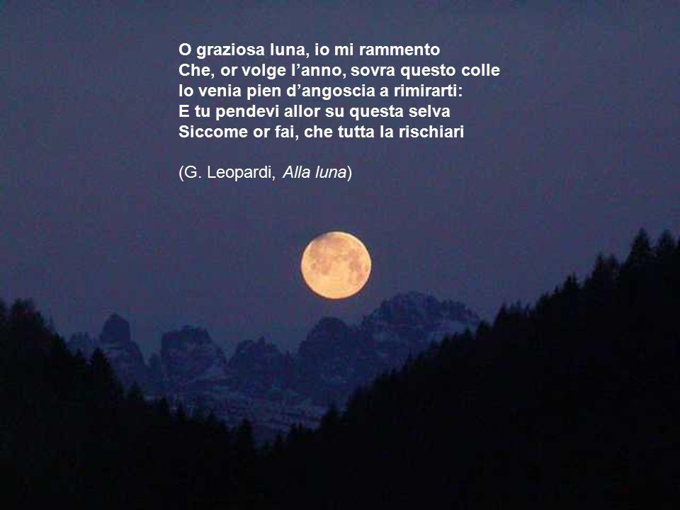 O graziosa luna, io mi rammento Che, or volge l'anno, sovra questo colle Io venia pien d'angoscia a rimirarti: E tu pendevi allor su questa selva Siccome or fai, che tutta la rischiari (G.