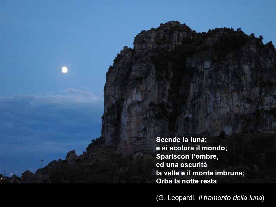 Scende la luna; e si scolora il mondo; Spariscon l'ombre, ed una oscurità la valle e il monte imbruna; Orba la notte resta (G. Leopardi, Il tramonto d