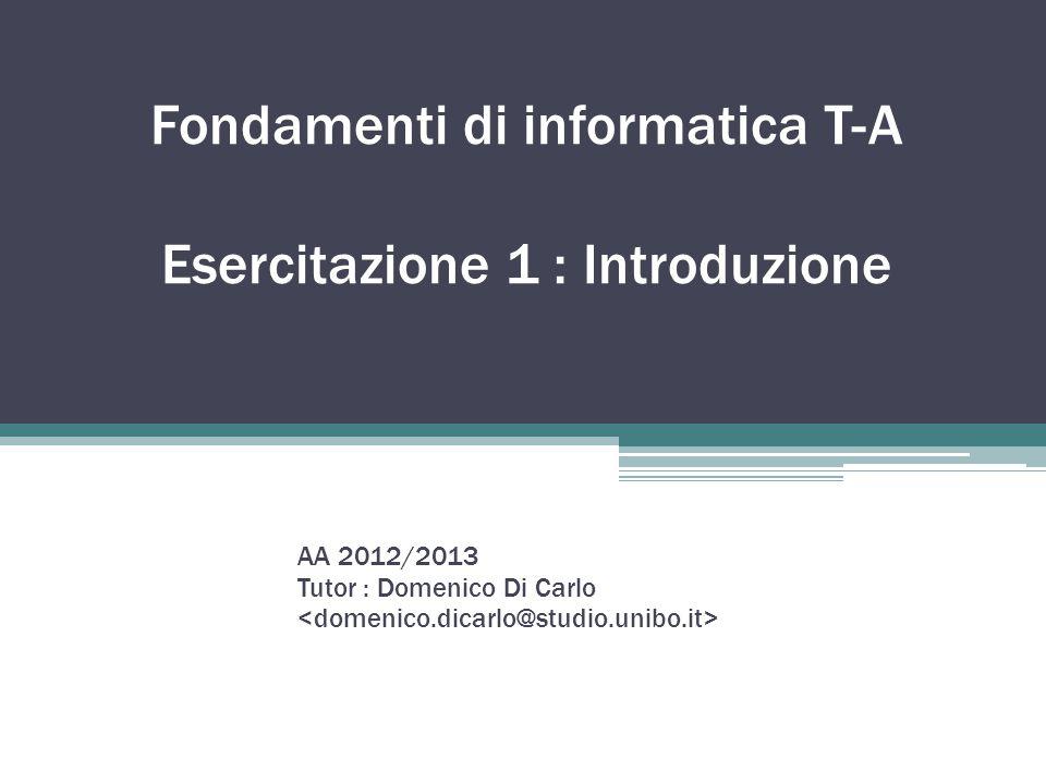 Fondamenti di informatica T-A Esercitazione 1 : Introduzione AA 2012/2013 Tutor : Domenico Di Carlo