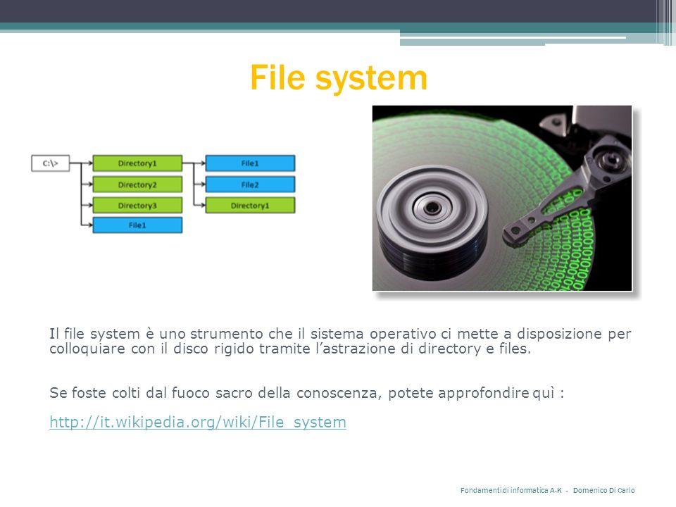 File system Fondamenti di informatica A-K - Domenico Di Carlo Il file system è uno strumento che il sistema operativo ci mette a disposizione per colloquiare con il disco rigido tramite l'astrazione di directory e files.