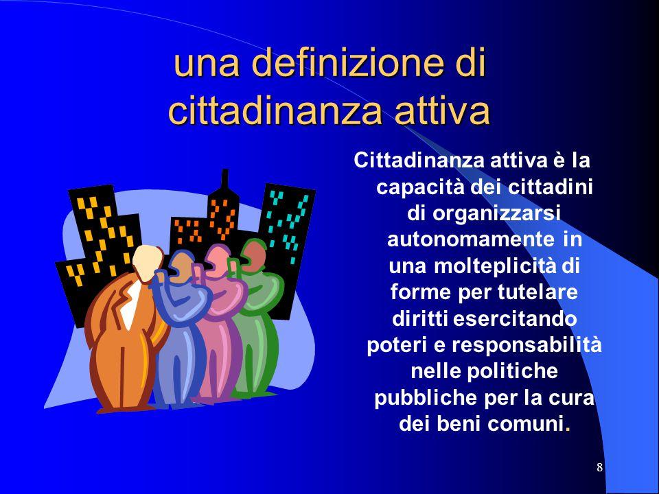 8 una definizione di cittadinanza attiva Cittadinanza attiva è la capacità dei cittadini di organizzarsi autonomamente in una molteplicità di forme per tutelare diritti esercitando poteri e responsabilità nelle politiche pubbliche per la cura dei beni comuni.