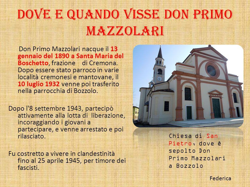 Dove e quando visse Don primo Mazzolari Don Primo Mazzolari nacque il 13 gennaio del 1890 a Santa Maria del Boschetto, frazione di Cremona. Dopo esser