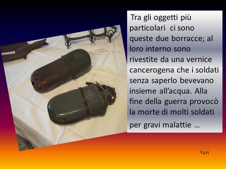 Tra gli oggetti più particolari ci sono queste due borracce; al loro interno sono rivestite da una vernice cancerogena che i soldati senza saperlo bev