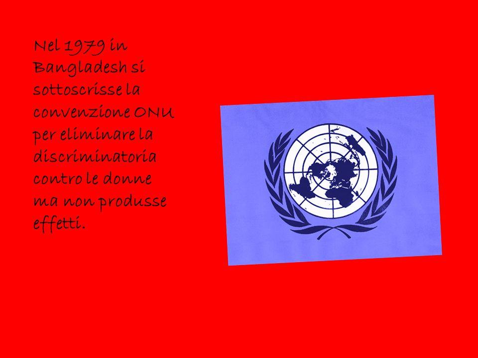 Nel 1979 in Bangladesh si sottoscrisse la convenzione ONU per eliminare la discriminatoria contro le donne ma non produsse effetti.