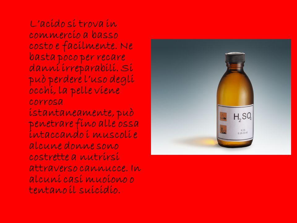 L'acido si trova in commercio a basso costo e facilmente. Ne basta poco per recare danni irreparabili. Si può perdere l'uso degli occhi, la pelle vien