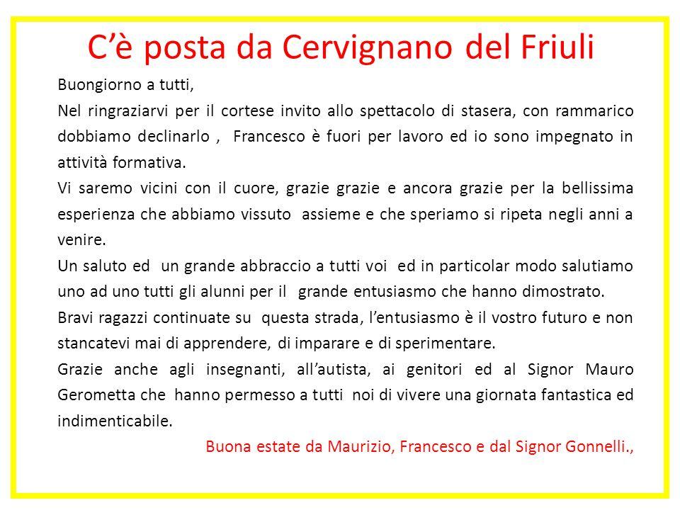 C'è posta da Cervignano del Friuli Buongiorno a tutti, Nel ringraziarvi per il cortese invito allo spettacolo di stasera, con rammarico dobbiamo declinarlo, Francesco è fuori per lavoro ed io sono impegnato in attività formativa.
