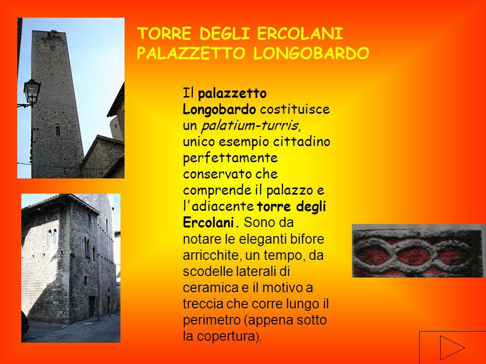 Il palazzetto Longobardo costituisce un palatium-turris, unico esempio cittadino perfettamente conservato che comprende il palazzo e l adiacente torre degli Ercolani.