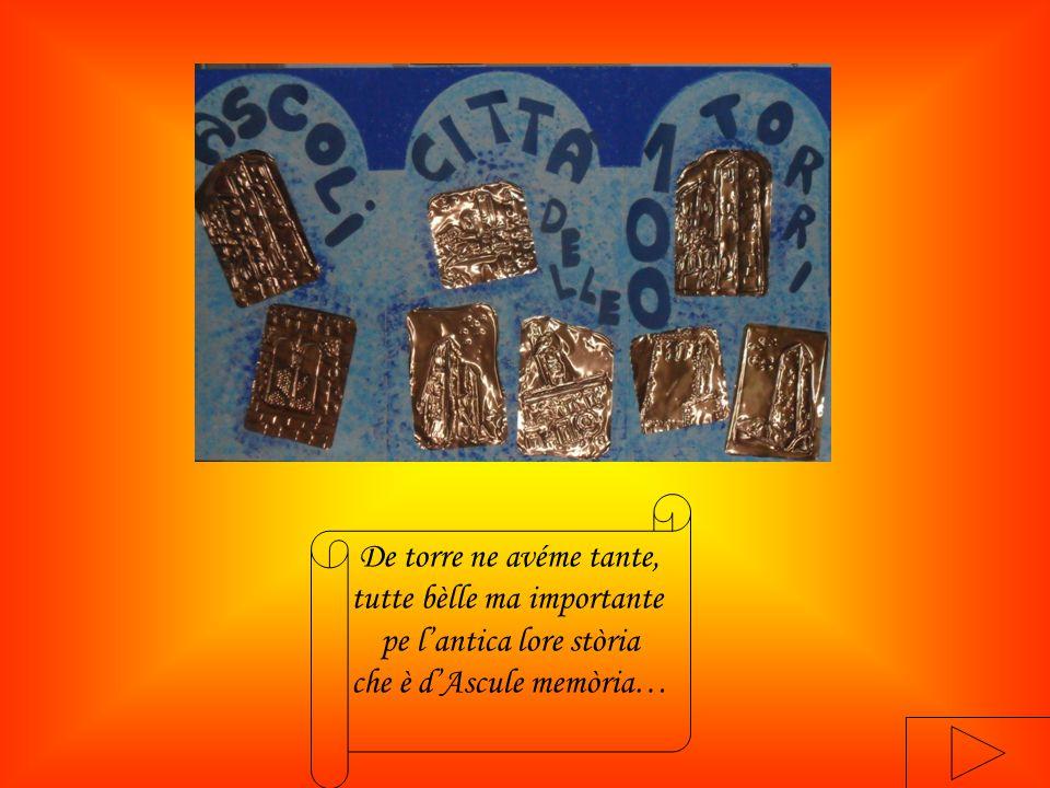 De torre ne avéme tante, tutte bèlle ma importante pe l'antica lore stòria che è d'Ascule memòria…