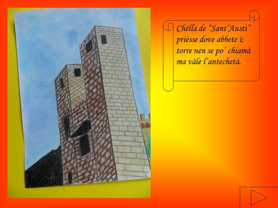 Chélla de Sant'Austì prièsse dove abbete ì; torre nen se po' chiamà ma vàle l'antechetà.