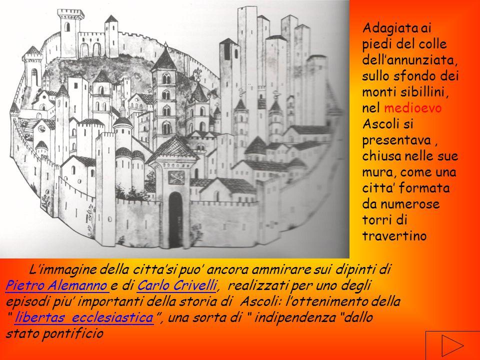 L'immagine della citta'si puo' ancora ammirare sui dipinti di Pietro Alemanno e di Carlo Crivelli, realizzati per uno degli episodi piu' importanti della storia di Ascoli: l'ottenimento della libertas ecclesiastica , una sorta di indipendenza dallo stato pontificio Pietro Alemanno Carlo Crivellilibertas ecclesiastica Adagiata ai piedi del colle dell'annunziata, sullo sfondo dei monti sibillini, nel medioevo Ascoli si presentava, chiusa nelle sue mura, come una citta' formata da numerose torri di travertino