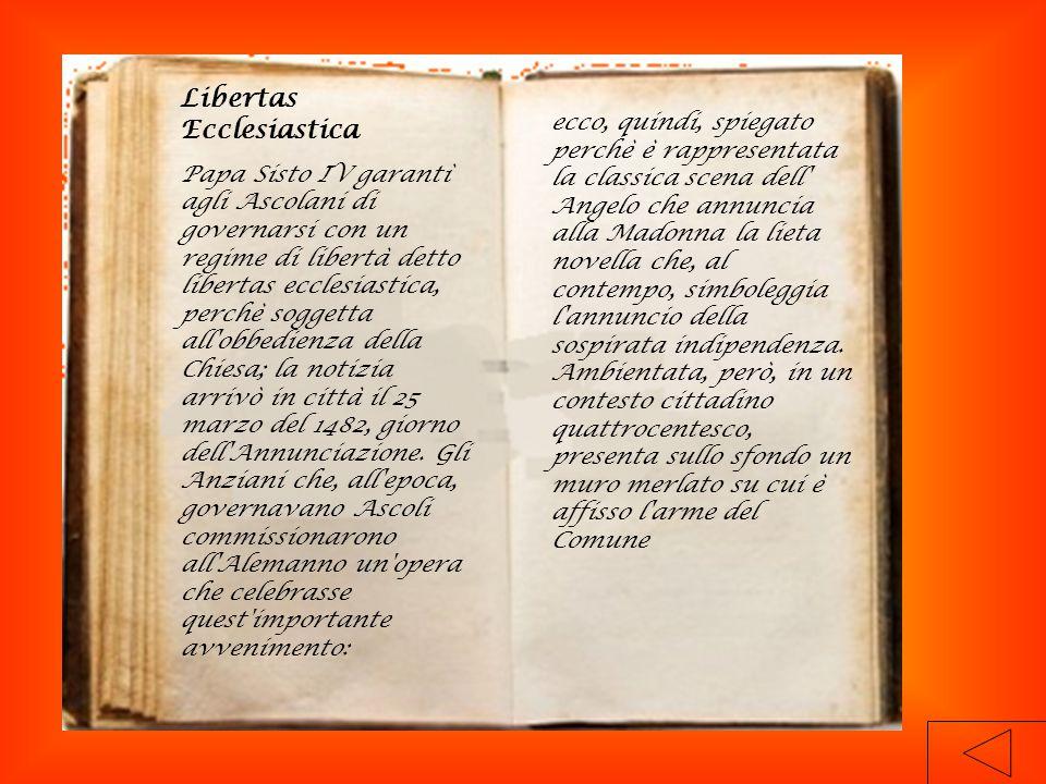 Libertas Ecclesiastica Papa Sisto IV garantì agli Ascolani di governarsi con un regime di libertà detto libertas ecclesiastica, perchè soggetta all obbedienza della Chiesa; la notizia arrivò in città il 25 marzo del 1482, giorno dell Annunciazione.