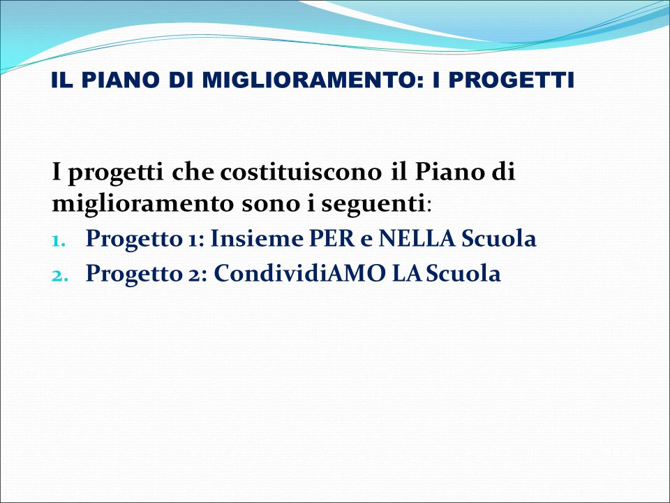 I progetti che costituiscono il Piano di miglioramento sono i seguenti : 1. Progetto 1: Insieme PER e NELLA Scuola 2. Progetto 2: CondividiAMO LA Scuo