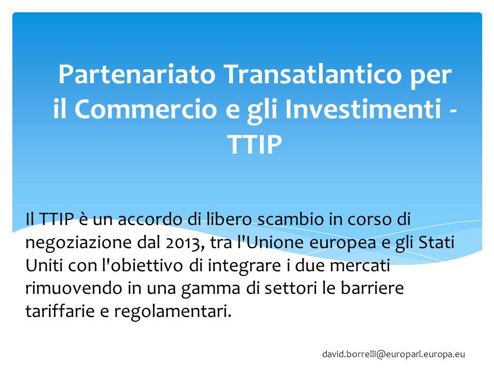 Partenariato Transatlantico per il Commercio e gli Investimenti - TTIP Il TTIP è un accordo di libero scambio in corso di negoziazione dal 2013, tra l Unione europea e gli Stati Uniti con l obiettivo di integrare i due mercati rimuovendo in una gamma di settori le barriere tariffarie e regolamentari.