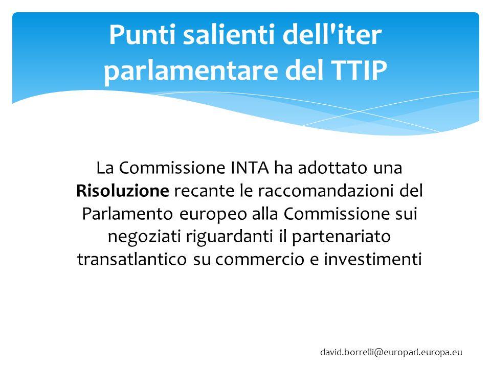 Punti salienti dell iter parlamentare del TTIP La Commissione INTA ha adottato una Risoluzione recante le raccomandazioni del Parlamento europeo alla Commissione sui negoziati riguardanti il partenariato transatlantico su commercio e investimenti david.borrelli@europarl.europa.eu