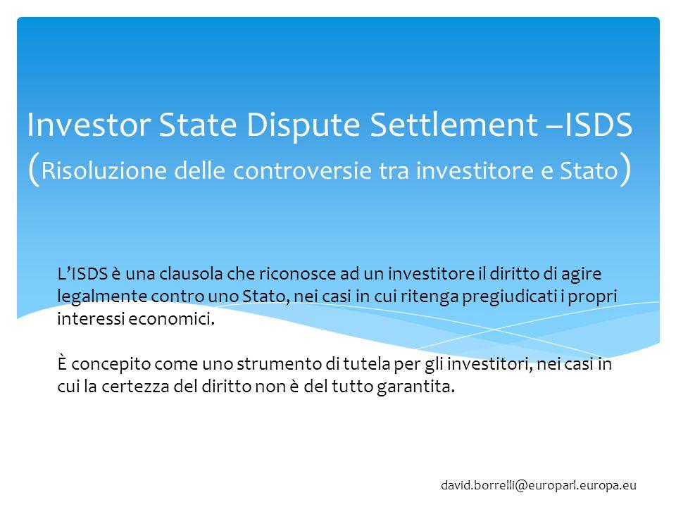 Investor State Dispute Settlement –ISDS ( Risoluzione delle controversie tra investitore e Stato ) L'ISDS è una clausola che riconosce ad un investitore il diritto di agire legalmente contro uno Stato, nei casi in cui ritenga pregiudicati i propri interessi economici.