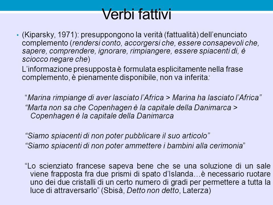 Verbi fattivi (Kiparsky, 1971): presuppongono la verità (fattualità) dell'enunciato complemento (rendersi conto, accorgersi che, essere consapevoli ch