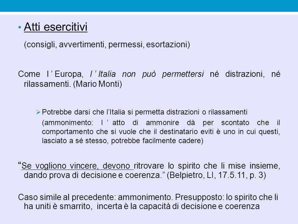 Atti esercitivi (consigli, avvertimenti, permessi, esortazioni) Come l'Europa, l'Italia non può permettersi né distrazioni, né rilassamenti. (Mario Mo