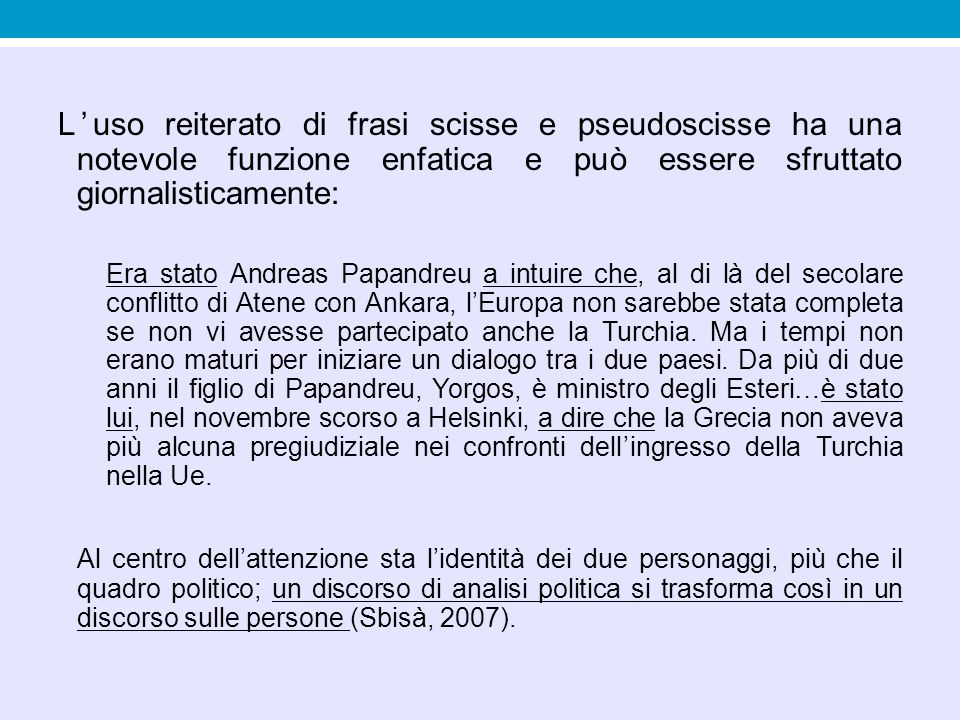 L'uso reiterato di frasi scisse e pseudoscisse ha una notevole funzione enfatica e può essere sfruttato giornalisticamente: Era stato Andreas Papandre