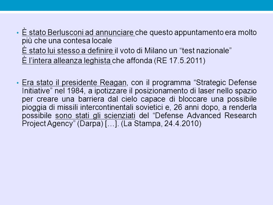 È stato Berlusconi ad annunciare che questo appuntamento era molto più che una contesa locale È stato lui stesso a definire il voto di Milano un test nazionale È l'intera alleanza leghista che affonda (RE 17.5.2011) Era stato il presidente Reagan, con il programma Strategic Defense Initiative nel 1984, a ipotizzare il posizionamento di laser nello spazio per creare una barriera dal cielo capace di bloccare una possibile pioggia di missili intercontinentali sovietici e, 26 anni dopo, a renderla possibile sono stati gli scienziati del Defense Advanced Research Project Agency (Darpa) […].