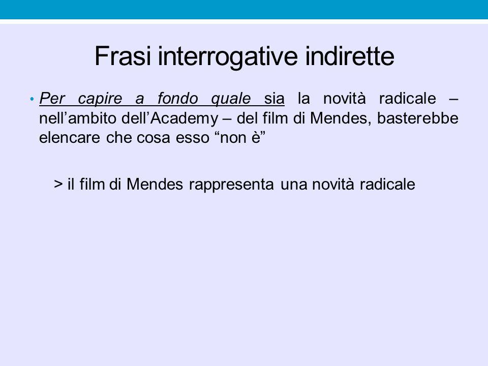 Frasi interrogative indirette Per capire a fondo quale sia la novità radicale – nell'ambito dell'Academy – del film di Mendes, basterebbe elencare che