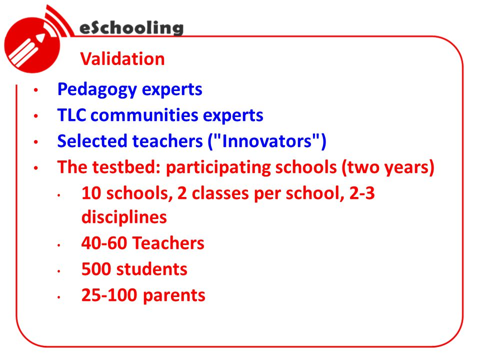 Validation Pedagogy experts TLC communities experts Selected teachers ( Innovators ) The testbed: participating schools (two years) 10 schools, 2 classes per school, 2-3 disciplines 40-60 Teachers 500 students 25-100 parents