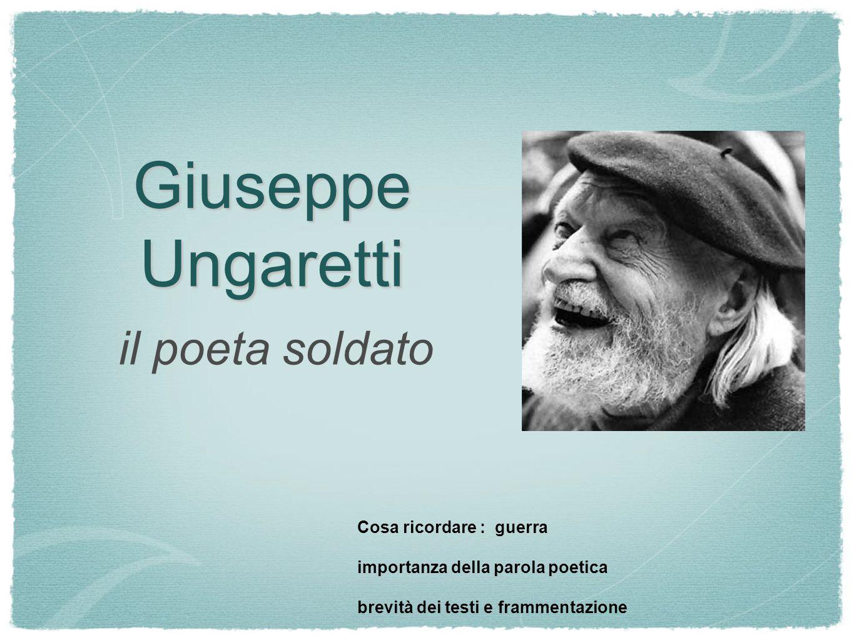 Giuseppe Ungaretti il poeta soldato Cosa ricordare : guerra importanza della parola poetica brevità dei testi e frammentazione