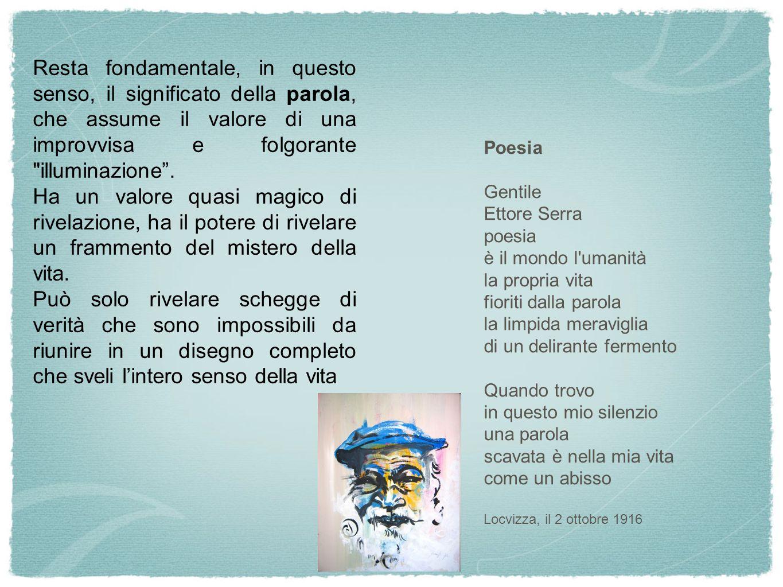 Poesia Gentile Ettore Serra poesia è il mondo l umanità la propria vita fioriti dalla parola la limpida meraviglia di un delirante fermento Quando trovo in questo mio silenzio una parola scavata è nella mia vita come un abisso Locvizza, il 2 ottobre 1916 Resta fondamentale, in questo senso, il significato della parola, che assume il valore di una improvvisa e folgorante illuminazione .