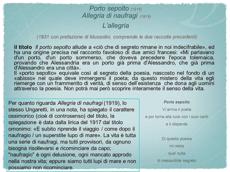 Porto sepolto (1916) Allegria di naufragi (1919) L'allegria (1931 con prefazione di Mussolini, comprende le due raccolte precedenti) il titolo Il port