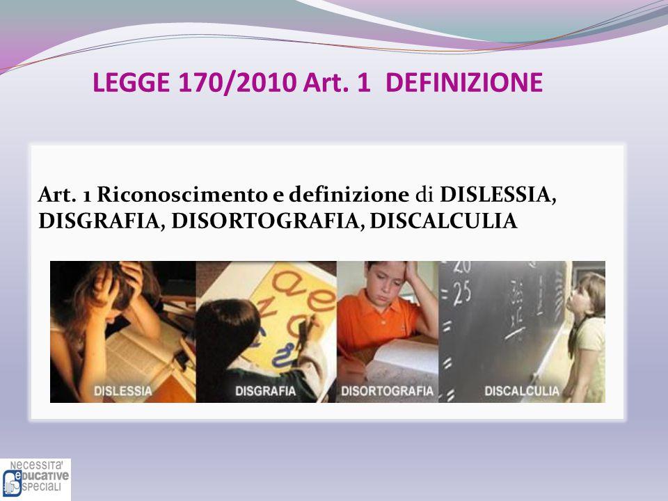 LEGGE 170/2010 Art. 1 DEFINIZIONE Art. 1 Riconoscimento e definizione di DISLESSIA, DISGRAFIA, DISORTOGRAFIA, DISCALCULIA