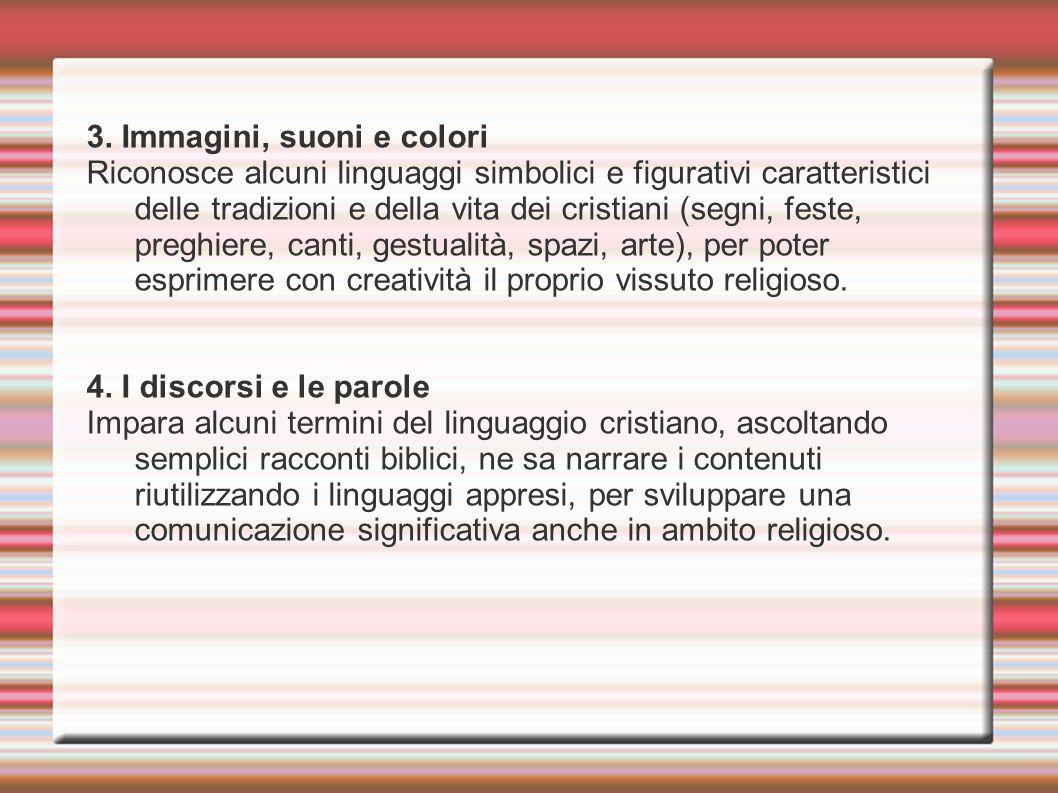 3. Immagini, suoni e colori Riconosce alcuni linguaggi simbolici e figurativi caratteristici delle tradizioni e della vita dei cristiani (segni, feste