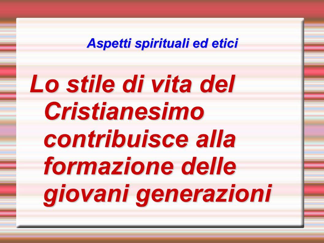 Aspetti spirituali ed etici Lo stile di vita del Cristianesimo contribuisce alla formazione delle giovani generazioni