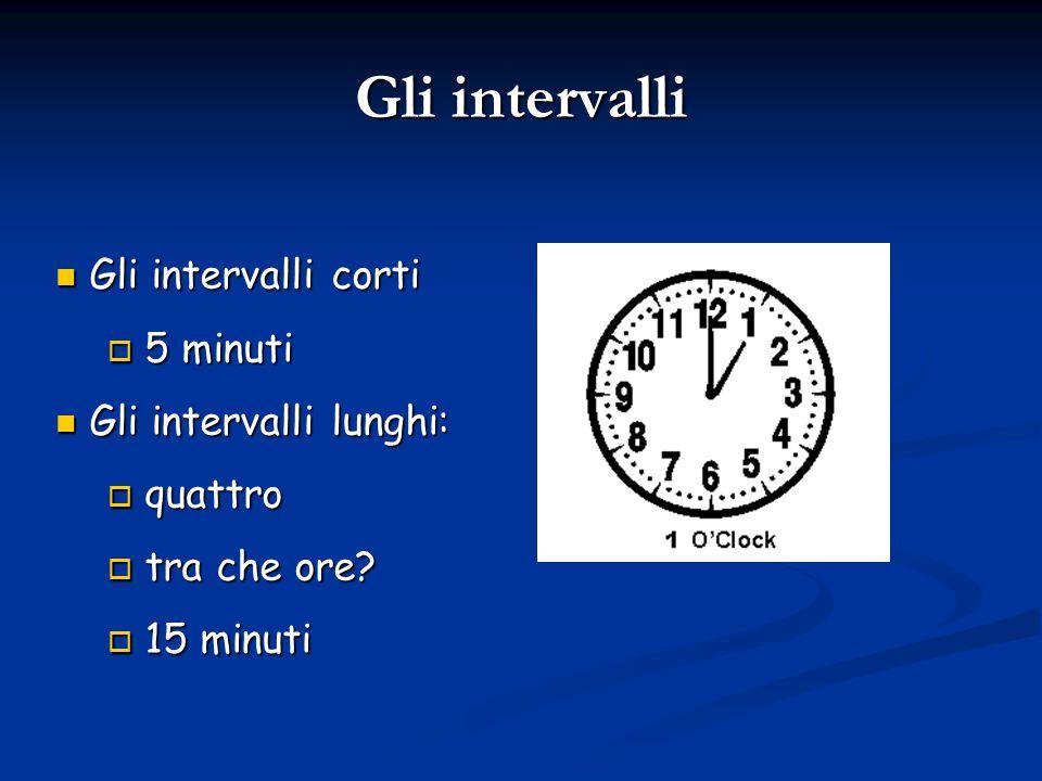Gli intervalli Gli intervalli corti Gli intervalli corti  5 minuti Gli intervalli lunghi: Gli intervalli lunghi:  quattro  tra che ore.