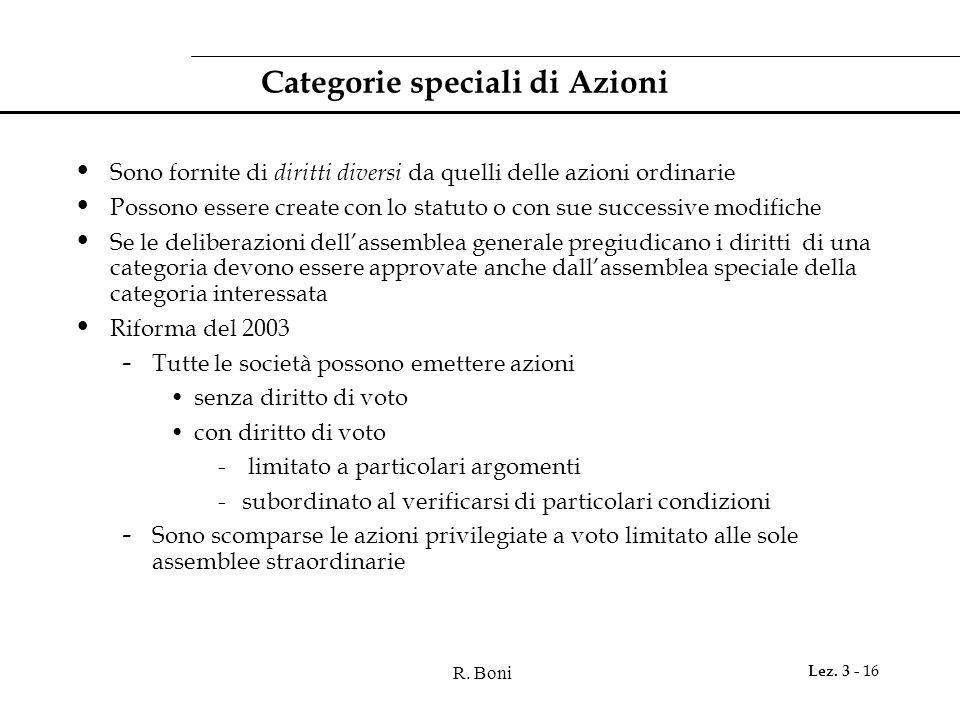 R. Boni Lez. 3 - 16 Categorie speciali di Azioni Sono fornite di diritti diversi da quelli delle azioni ordinarie Possono essere create con lo statuto